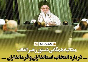درباره انتخاب استانداران و فرمانداران؛ مطالبه همگانی دستور رهبر انقلاب